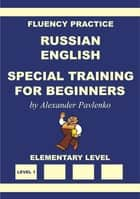 Russian-English Special Training for Beginners, Fluency Practice ebook by Alexander Pavlenko