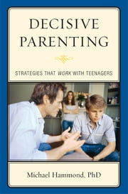 Decisive Parenting - Strategies That Work with Teenagers ebook by Michael Hammond