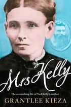 Mrs Kelly - the astonishing life of Ned Kelly's mother ekitaplar by Grantlee Kieza