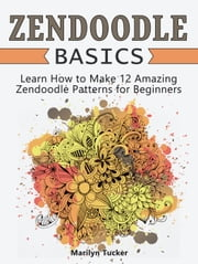 Zendoodle Basics: Learn How to Make 12 Amazing Zendoodle Patterns for Beginners ebook by Marilyn Tucker