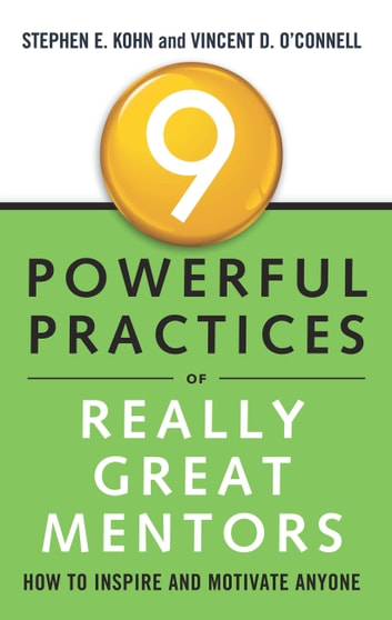 9 Powerful Practices of Really Great Mentors - How to Inspire and Motivate Anyone ebook by Stephen Kohn,Vincent O'Connell