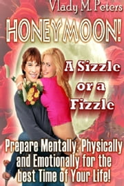 Honeymoon! A Sizzle or a Fizzle: Prepare Mentally, Physically and Emotionally for the Best Time of Your Life ebook by Vlady Peters