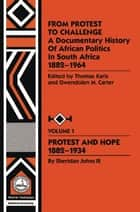 From Protest to Challenge, Vol. 1 - A Documentary History of African Politics in South Africa, 1882-1964: Protest and Hope, 1882-1934 ebook by Gwendolyn M. Carter, Thomas Karis