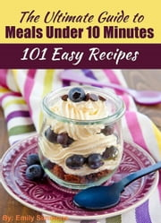 101 Delicious Quick and Easy Recipes That You can Make with Less than 10 Minutes or Less!