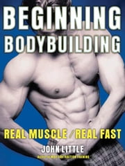 Beginning Bodybuilding: Real Muscle/Real Fast ebook by Little, John