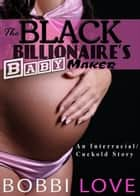 The Black Billionaire's Baby Maker ebook by Bobbi Love