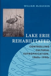 Lake Erie Rehabilitated: Controlling Cultural Eutrophication 1960s-1990s ebook by William McGucken