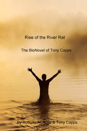 Rise of the River Rat - The BioNovel of Tony Capps ebook by Rodolfo Anzettie & Tony Capps