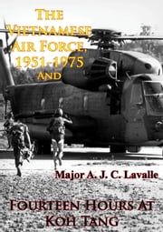 The Vietnamese Air Force, 1951-1975 — An Analysis Of Its Role In Combat And Fourteen Hours At Koh Tang [Illustrated Edition] ebook by Major A. J. C. Lavalle