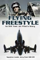 Flying Freestyle: An RAF Fast Jet Pilots Story ebook by Squadron Leader Jerry Pook MBE DFC