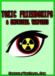 How To Deal With Emotional Vampires & Toxic Friends ebook by ConsultTheSage.Com