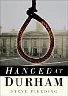 Hanged at Durham ebook by Steve Fielding