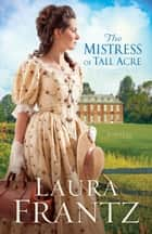 The Mistress of Tall Acre - A Novel ebook by Laura Frantz