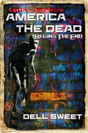 Earth's Survivors America The Dead: Begins The End ebook by Dell Sweet