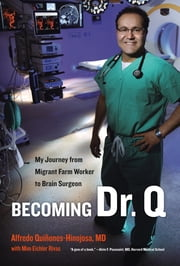 Becoming Dr. Q - My Journey from Migrant Farm Worker to Brain Surgeon ebook by Alfredo Quiñones-Hinojosa
