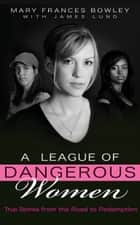 A League of Dangerous Women - True Stories from the Road to Redemption ebook by Mary Frances Bowley, James Lund