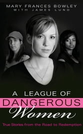 A League of Dangerous Women - True Stories from the Road to Redemption ebook by Mary Frances Bowley
