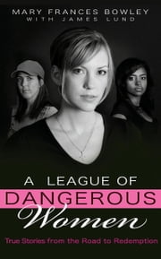 A League of Dangerous Women - True Stories from the Road to Redemption ebook by Mary Frances Bowley,James Lund