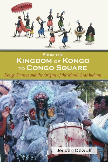 From the Kingdom of Kongo to Congo Square - Kongo Dances and the Origins of the Mardi Gras Indians ebook by Jeroen Dewulf