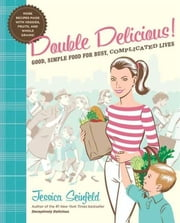 Double Delicious! - Good, Simple Food for Busy, Complicated Lives ebook by Jessica Seinfeld,Steve Vance