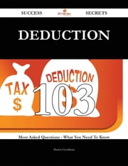 Deduction 103 Success Secrets - 103 Most Asked Questions On Deduction - What You Need To Know ebook by Shawn Goodman