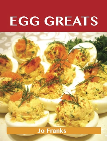 Egg Greats: Delicious Egg Recipes, The Top 96 Egg Recipes ebook by Franks Jo