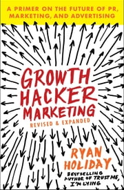 Growth Hacker Marketing - A Primer on the Future of PR, Marketing, and Advertising ebook by Ryan Holiday