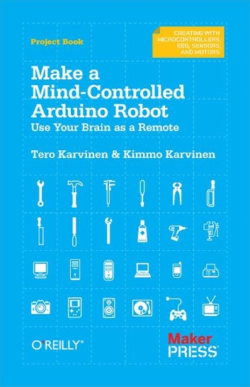 Make a Mind-Controlled Arduino Robot - Use Your Brain as a Remote eBook by Tero Karvinen,Kimmo Karvinen