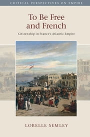 To Be Free and French - Citizenship in France's Atlantic Empire ebook by Lorelle Semley