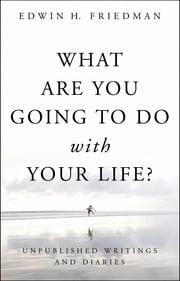 What Are You Going to Do with Your Life? - Unpublished Writings and Diaries ebook by Edwin H. Friedman