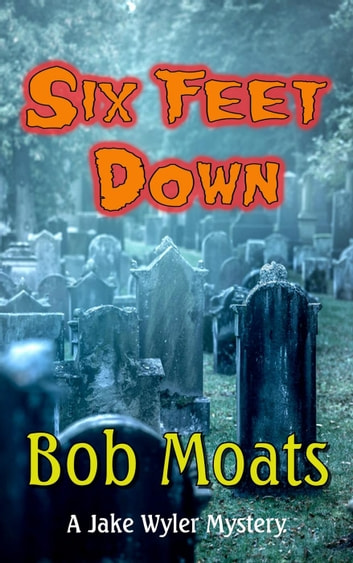 Six Feet Down - A Jake Wyler Mystery, #1 ebook by Bob Moats