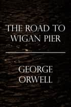The Road to Wigan Pier ebook by George Orwell