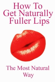 How To Get Naturally Fuller Lips ebook by Kwesi Sackey