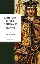 A History of the Germanic Empire ebook by S. A. Dunham