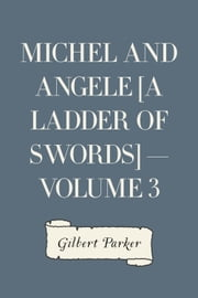 Michel and Angele [A Ladder of Swords] — Volume 3 ebook by Gilbert Parker
