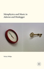 Metaphysics and Music in Adorno and Heidegger ebook by Dr Wesley Phillips