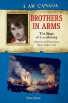 I Am Canada: Brothers in Arms: The Siege of Louisbourg, Sébastien deL'Espérance, New France, 1758 ebook by Don Aker