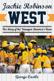 Jackie Robinson West - The Triumph and Tragedy of America's Favorite Little League Team ebook by George Castle