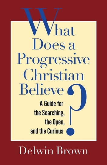 What Does a Progressive Christian Believe? - A Guide for the Searching, the Open, and the Curious ebook by Delwin Brown