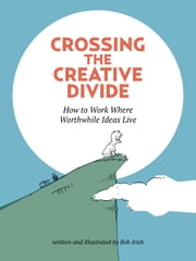 Crossing the Creative Divide - How to Work Where Worthwhile Ideas Live ebook by Bob Irish