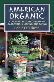 American Organic - A Cultural History of Farming, Gardening, Shopping, and Eating ebook by Robin O'Sullivan