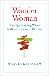 Wander Woman - How High-Achieving Women Find Contentment and Direction ebook by Marcia Reynolds
