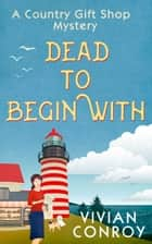 Dead to Begin With (A Country Gift Shop Cozy Mystery series, Book 1) ebook by