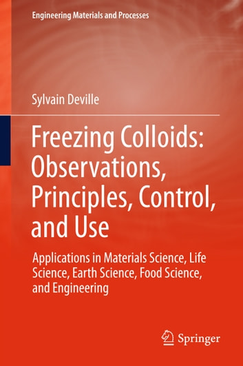Freezing Colloids: Observations, Principles, Control, and Use - Applications in Materials Science, Life Science, Earth Science, Food Science, and Engineering ebook by Sylvain Deville