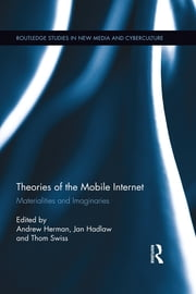 Theories of the Mobile Internet - Materialities and Imaginaries ebook by Andrew Herman,Jan Hadlaw,Thom Swiss