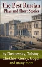 The Best Russian Plays and Short Stories by Dostoevsky, Tolstoy, Chekhov, Gorky, Gogol and many more - An All Time Favorite Collection from the Renowned Russian dramatists and Writers (Including Essays and Lectures on Russian Novelists) ebook by Anton Chekhov, A.S. Pushkin, N.V. Gogol,...