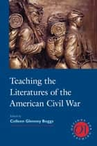 Teaching the Literatures of the American Civil War ebook by Colleen Glenney Boggs