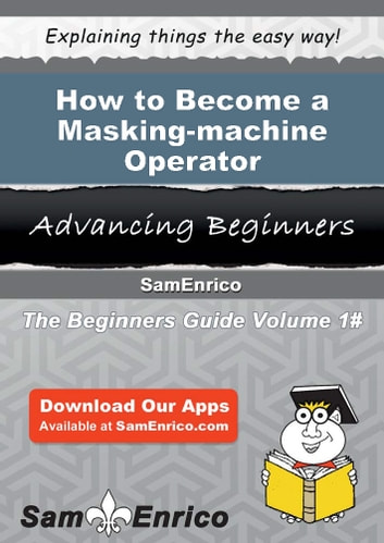 How to Become a Masking-machine Operator - How to Become a Masking-machine Operator ebook by Lavern Blount