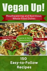 Vegan Up! - Mouthwatering & Nutritious Whole-Food Dishes - 150 Easy-to-Follow Recipes ebook by Thierry Pascal,Tina Botel