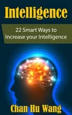 Intelligence: 22 Smart Ways to Increase your Intelligence ebook by CHAN HU WANG